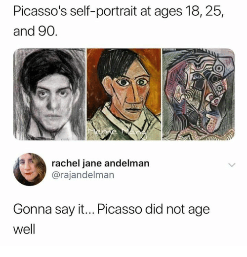 Say It, Picasso, and Humans of Tumblr: Picasso's self-portrait at ages 18, 25  and 90.  rachel jane andelman  @rajandelman  Gonna say it... Picasso did not age  well