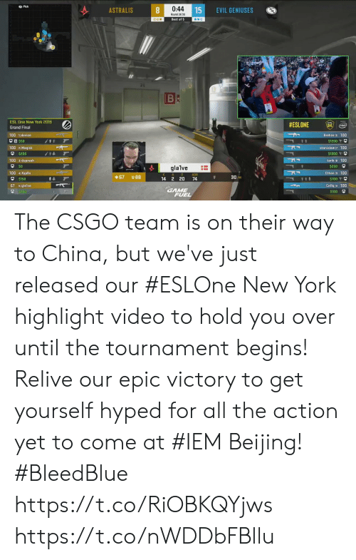 Beijing: Pick  0:44  15  ASTRALIS  EVIL GENIUSES  Round 24/30  Best of 5  BC  ESL One New York 2019  #ESLONE  ONE  (intel)  Grand Final  Brehze 100  100 1device  $50  t t  $1200  100 2Magisk  stanislaw 7 100  $200  $1000  100 3dupreeh  tarik B 100  $250  glalve  100 4Xyp9x  Ethan 9 100  A  D  ADR  3090  67  14 2 20  74  $700 t  67 5glalve  CeRq o 100  GAME  FUEL  $250  $100 The CSGO team is on their way to China, but we've just released our #ESLOne New York highlight video to hold you over until the tournament begins!  Relive our epic victory to get yourself hyped for all the action yet to come at #IEM Beijing! #BleedBlue  https://t.co/RiOBKQYjws https://t.co/nWDDbFBllu