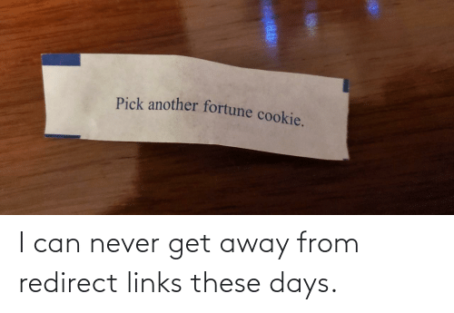 cookie: Pick another fortune cookie. I can never get away from redirect links these days.