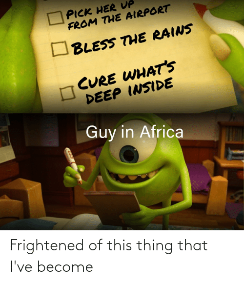 Africa, Her, and Deep: PICK HER UP  FROM THE AIRPORT  BLESS THE RAINS  CURE WHAT'S  DEEP INSIDE  Guy in Africa Frightened of this thing that I've become
