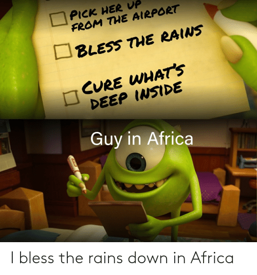Africa, Reddit, and Her: PICK HER UP  FROM THE AIRPORT  BLESS THE RAINS  CURE WHAT'S  DEEP INSIDE  Guy in Africa I bless the rains down in Africa