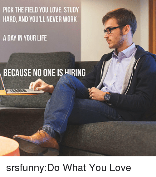 Life, Love, and Tumblr: PICK THE FIELD YOU LOVE, STUDY  HARD, AND YOU'LL NEVER WORK  A DAY IN YOUR LIFE  BECAUSE NO ONE IS HIRING srsfunny:Do What You Love