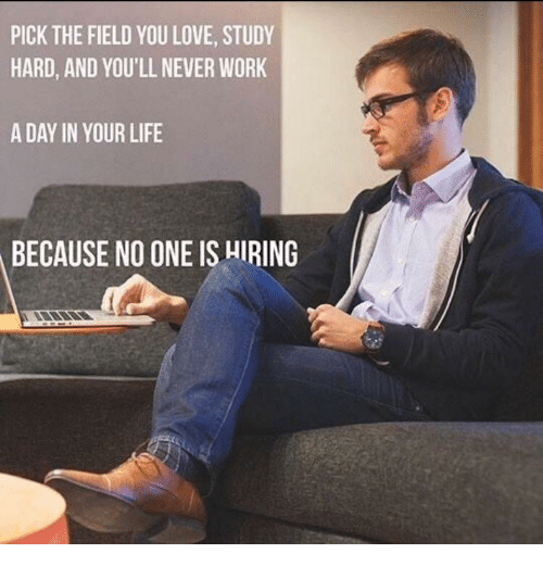 Life, Love, and Work: PICK THE FIELD YOU LOVE, STUDY  HARD, AND YOU'LL NEVER WORK  A DAY IN YOUR LIFE  BECAUSE NO ONE IS HIRING