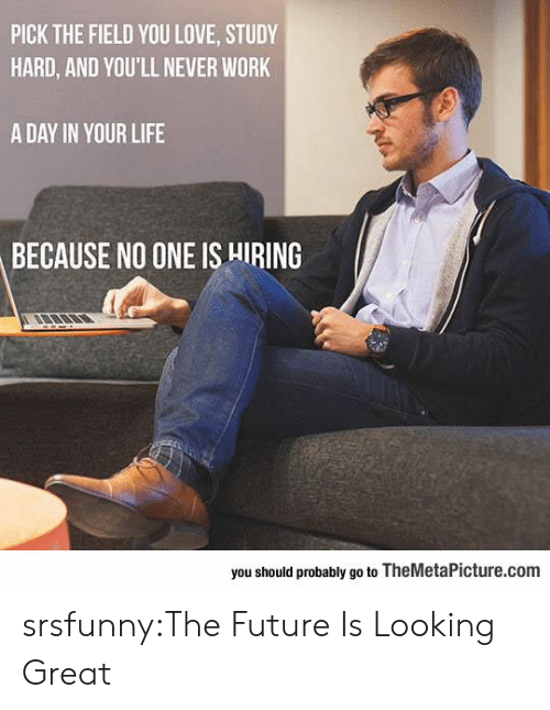 Future, Life, and Love: PICK THE FIELD YOU LOVE, STUDY  HARD, AND YOU'LL NEVER WORK  A DAY IN YOUR LIFE  BECAUSE NO ONE IS HIRING  you should probably go to TheMetaPicture.com srsfunny:The Future Is Looking Great
