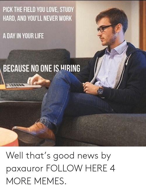 Dank, Life, and Love: PICK THE FIELD YOU LOVE, STUDY  HARD, AND YOU'LL NEVER WORK  A DAY IN YOUR LIFE  BECAUSE NO ONE IS HIRING Well that's good news by paxauror FOLLOW HERE 4 MORE MEMES.
