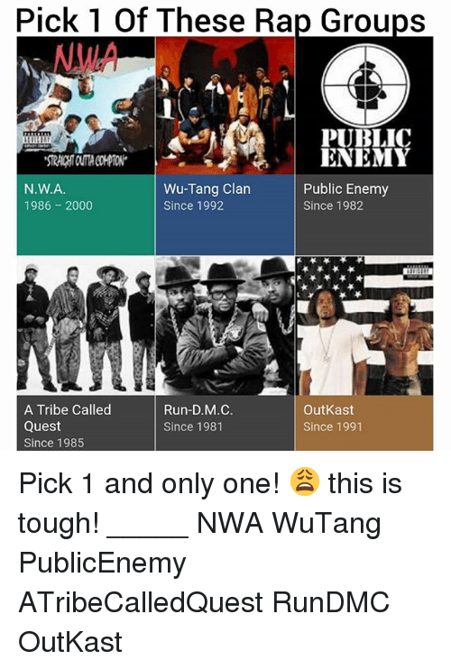 N.W.A.: pick These Rap Groups  of PUBLIC  ENEMY  Wu-Tang Clan  Public Enemy  N.W.A.  1986 2000  Since 1992  Since 1982  Run-D.M.C.  A Tribe Called  OutKast  Quest  Since 1981  Since 1991  Since 1985 Pick 1 and only one! 😩 this is tough! _____ NWA WuTang PublicEnemy ATribeCalledQuest RunDMC OutKast
