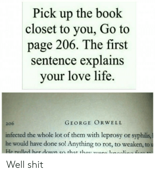 syphilis: Pick up the book  closet to you, Go to  page 206. The first  sentence explains  your love life.  206  GEORGE ORWELL  infected the whole lot of them with leprosy or syphilis,  he would have done so! Anything to rot, to weaken, to  He nulled her don en that tha1 Well shit