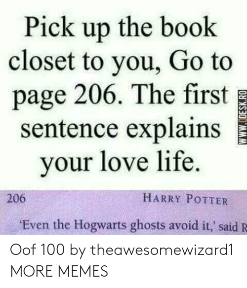 Dank, Harry Potter, and Life: Pick up the book  closet to you, Go to  page 206. The first  sentence explains  your love life.  HARRY POTTER  206  Even the Hogwarts ghosts avoid it,' said R  wwW.ODESK.RO Oof 100 by theawesomewizard1 MORE MEMES