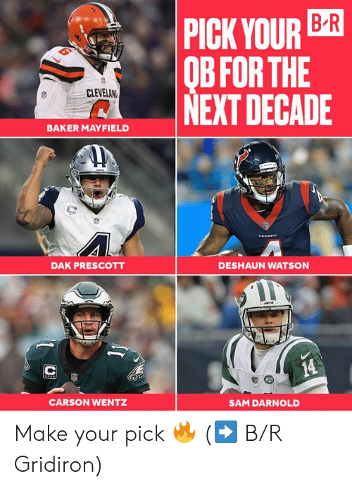 Next, Watson, and Sam: PICK YOUR B-R  OB FOR THE  NEXT DECADE  CLEVELAN  BAKER MAYFIELD  TEXON  DAK PRESCOTT  DESHAUN WATSON  14  CARSON WENTZ  SAM DARNOLD Make your pick 🔥   (➡️ B/R Gridiron)