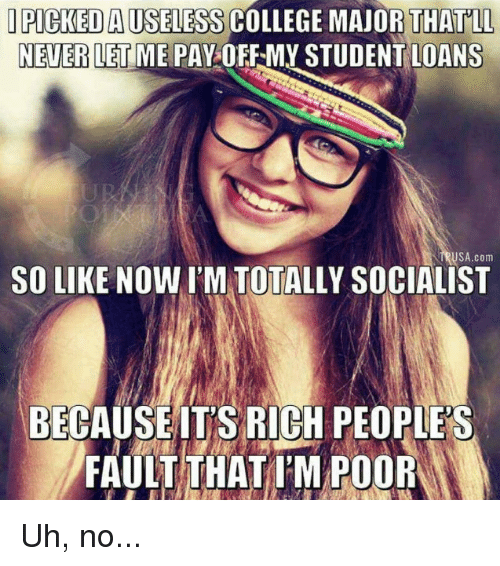 College, Memes, and Loans: PICKED AUSELESS COLLEGE MAJOR THATLL  NEVER LET ME PAY OFF-MY STUDENT LOANS  TRUSA.com  SO LIKE NOW I'M TOTALLY SOCIALIST  BECAUSEITS RIGH PEOPLE'S  FAULT THATI'M POOR Uh, no...