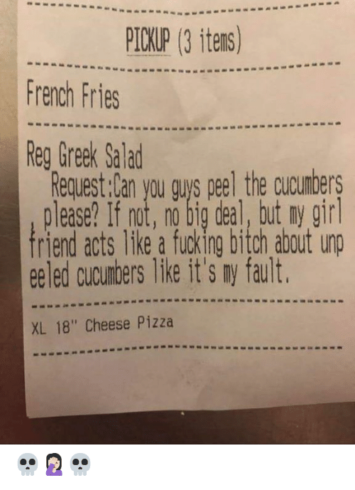"Bitch, Dank, and Fucking: PICKUP (3 itens)  French Fries  Reg Greek Salad  Request:Can you gus peel the cucumbers  please? If not, no big deal, but ny gir  riend acts like a fucking bitch about unp  ee led cucumbers like it's ny fault  XL 18"" Cheese Pizza 💀🤦🏻‍♀️💀"