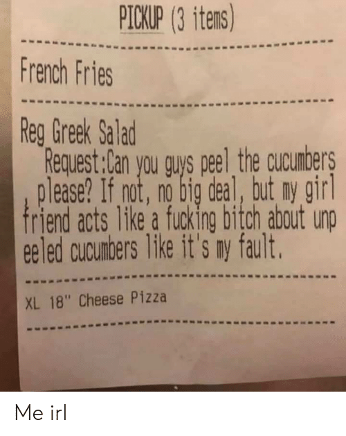 """Greek: PICKUP (3 itens)  French Fries  Reg Greek Salad  Request:Can you guys peel the cucunbers  lease? If not, no big deal, tut ny girl  friend acts 1ke a fucking bitch about unp  eeled cucunbers like it's my fault.  XL 18"""" Cheese Pizza Me irl"""