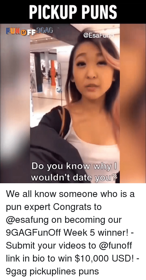 9gag, Memes, and Puns: PICKUP PUNS  FUNo  @EsaFu  Do you know why  wouldn't date you? We all know someone who is a pun expert Congrats to @esafung on becoming our 9GAGFunOff Week 5 winner! - Submit your videos to @funoff link in bio to win $10,000 USD! - 9gag pickuplines puns