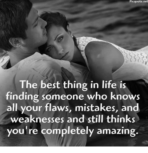 Life, Best, and Amazing: Picquote.net  The best thing in life is  finding someone who knows  all your flaws, mistakes, and  weaknesses and still thinks  you're completely amazing.