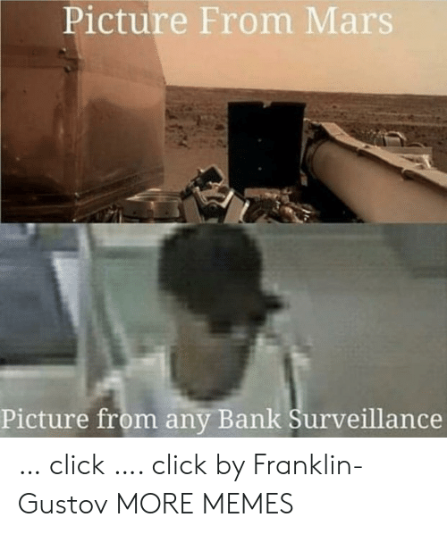 Franklin: Picture From Mars  Picture from any Bank Surveillance … click …. click by Franklin-Gustov MORE MEMES