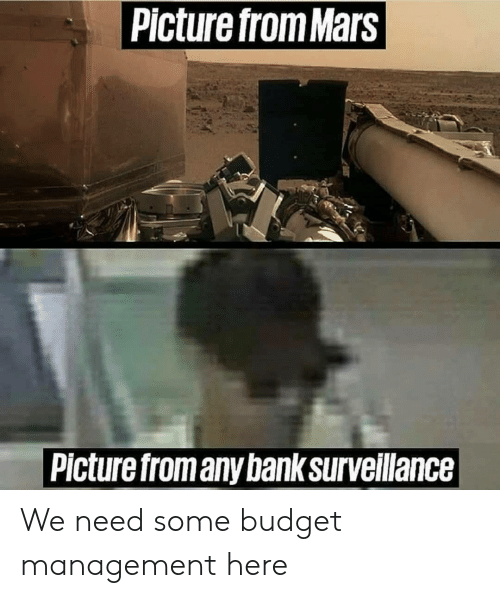 Bank, Budget, and Mars: Picture from Mars  Picture fromany bank surveillance We need some budget management here