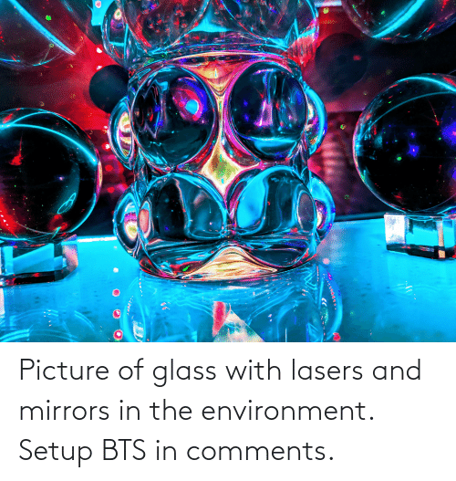 BTS: Picture of glass with lasers and mirrors in the environment. Setup BTS in comments.