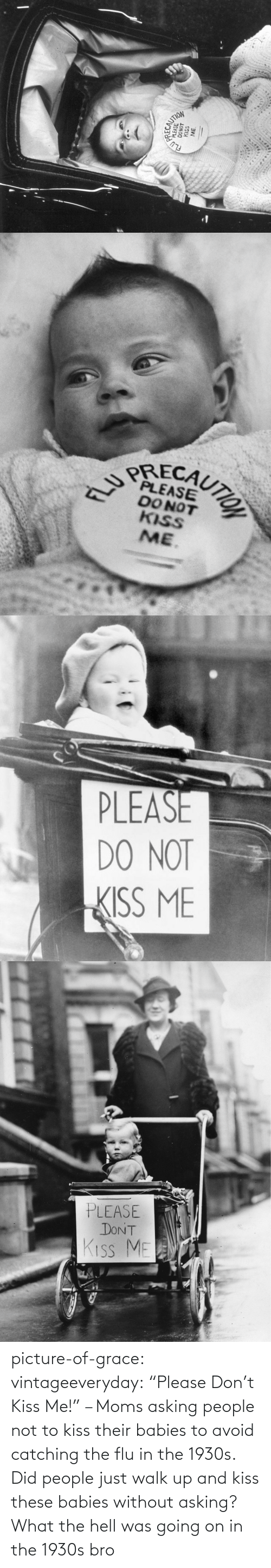"what-the-hell: picture-of-grace:  vintageeveryday: ""Please Don't Kiss Me!"" – Moms asking people not to kiss their babies to avoid catching the flu in the 1930s.   Did people just walk up and kiss these babies without asking? What the hell was going on in the 1930s bro"