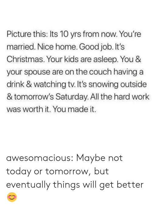 Couch: Picture this: Its 10 yrs from now. You're  married. Nice home. Good job. It's  Christmas. Your kids are asleep. You &  your spouse are on the couch having a  drink & watching tv. It's snowing outside  & tomorrow's Saturday. All the hard work  was worth it. You made it. awesomacious:  Maybe not today or tomorrow, but eventually things will get better😊