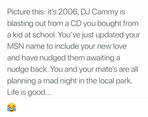 Nudge: Picture this: it's 2006, DJ Cammy is  blasting out from a CD you bought from  a kid at school. You've just updated your  MSN name to include your new love  and have nudged them awaiting a  nudge back. You and your mate's are all  planning a mad night in the local park.  Life is good 😂