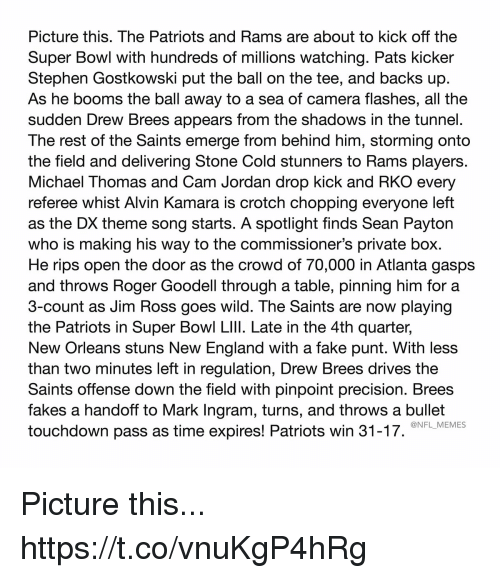 Goodell: Picture this. The Patriots and Rams are about to kick off the  Super Bowl with hundreds of millions watching. Pats kicker  Stephen Gostkowski put the ball on the tee, and backs up  As he booms the ball away to a sea of camera flashes, all the  sudden Drew Brees appears from the shadows in the tunnel.  The rest of the Saints emerge from behind him, storming onto  the field and delivering Stone Cold stunners to Rams players.  Michael Thomas and Cam Jordan drop kick and RKO every  referee whist Alvin Kamara is crotch chopping everyone left  as the DX theme song starts. A spotlight finds Sean Payton  who is making his way to the commissioner's private box.  He rips open the door as the crowd of 70,000 in Atlanta gasps  and throws Roger Goodell through a table, pinning him for a  3-count as Jim Ross goes wild. The Saints are now playing  the Patriots in Super Bowl LIlI. Late in the 4th quarter,  New Orleans stuns New England with a fake punt. With less  than two minutes left in regulation, Drew Brees drives the  Saints offense down the field with pinpoint precision. Brees  fakes a handoff to Mark Ingram, turns, and throws a bullet  touchdown pass as time expires! Patriots win 31-17.  @NFL_MEMES Picture this... https://t.co/vnuKgP4hRg