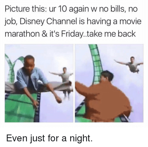 Disney, Friday, and Funny: Picture this: ur 10 again w no bills, no  job, Disney Channel is having a movie  marathon & it's Friday.take me back Even just for a night.