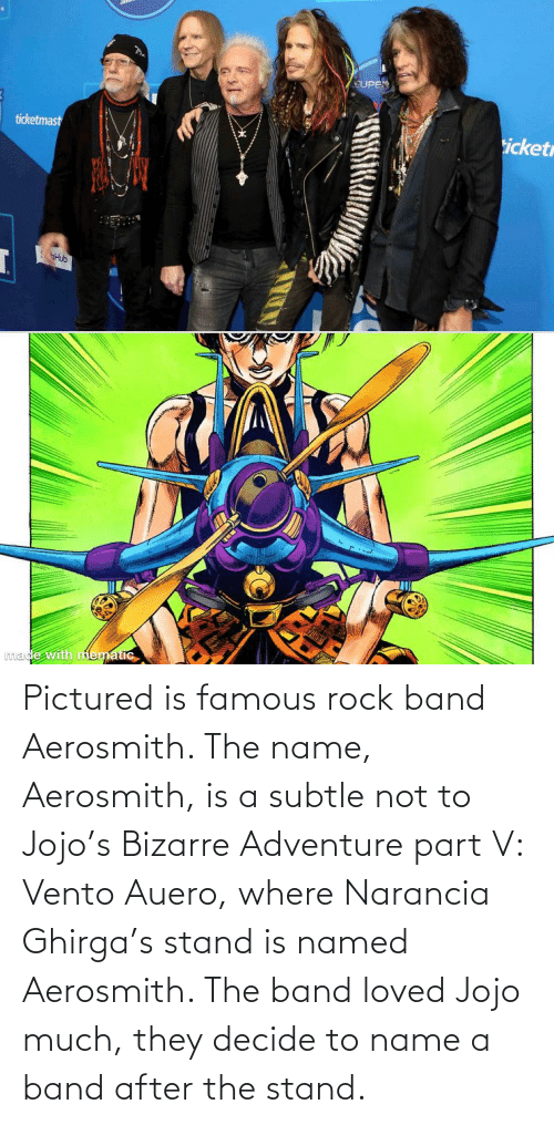 To Name: Pictured is famous rock band Aerosmith. The name, Aerosmith, is a subtle not to Jojo's Bizarre Adventure part V: Vento Auero, where Narancia Ghirga's stand is named Aerosmith. The band loved Jojo much, they decide to name a band after the stand.