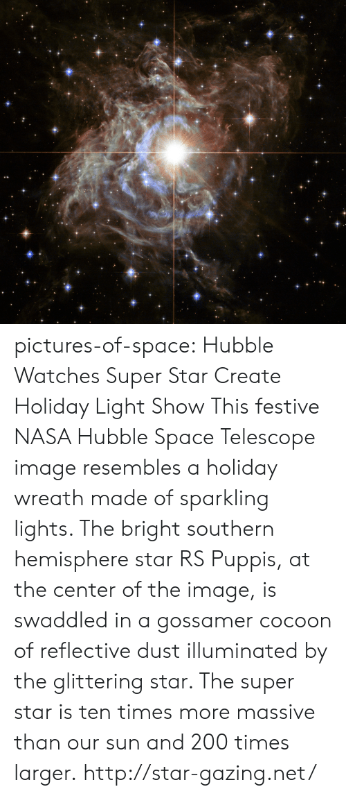 Bailey Jay, Nasa, and Tumblr: pictures-of-space:    Hubble Watches Super Star Create Holiday Light Show This festive NASA Hubble Space Telescope image resembles a holiday wreath made of sparkling lights. The bright southern hemisphere star RS Puppis, at the center of the image, is swaddled in a gossamer cocoon of reflective dust illuminated by the glittering star. The super star is ten times more massive than our sun and 200 times larger. http://star-gazing.net/