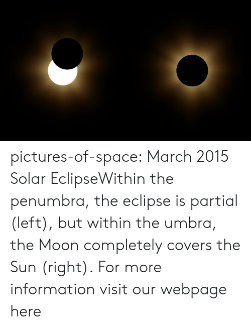 Tumblr, Blog, and Covers: pictures-of-space:    March 2015 Solar EclipseWithin the penumbra, the eclipse is partial (left), but within the umbra, the Moon completely covers the Sun (right).  For more information visit our webpage here
