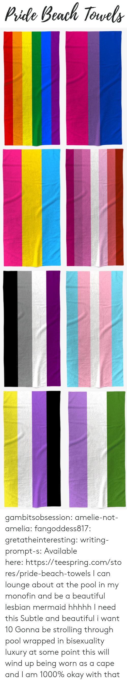 Pide: Pide Beach Torvels gambitsobsession: amelie-not-amelia:   fangoddess817:   gretatheinteresting:   writing-prompt-s: Available here:https://teespring.com/stores/pride-beach-towels  I can lounge about at the pool in my monofin and be a beautiful lesbian mermaid hhhhh I need this   Subtle and beautiful i want 10   Gonna be strolling through pool wrapped in bisexuality luxury    at some point this will wind up being worn as a cape and I am 1000% okay with that