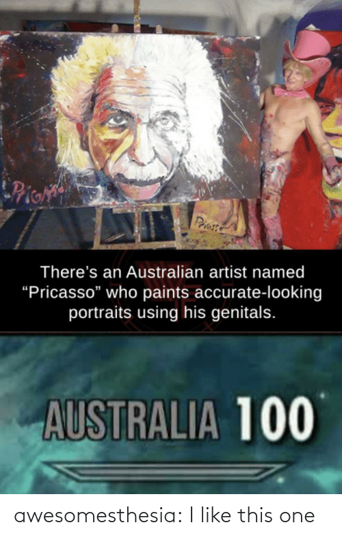 """Artist: Pie  Priess  There's an Australian artist named  """"Pricasso"""" who paints accurate-looking  portraits using his genitals.  AUSTRALIA 100 awesomesthesia:  I like this one"""