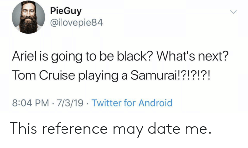 Android, Ariel, and Samurai: PieGuy  @ilovepie84  Ariel is going to be black? What's next?  Tom Cruise playing a Samurai!?!?!?!  8:04 PM 7/3/19 Twitter for Android This reference may date me.
