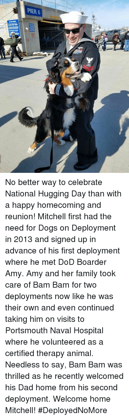 boarder: PIER 6 No better way to celebrate National Hugging Day than with a happy homecoming and reunion!  Mitchell first had the need for Dogs on Deployment in 2013 and signed up in advance of his first deployment where he met DoD Boarder Amy. Amy and her family took care of Bam Bam for two deployments now like he was their own and even continued taking him on visits to Portsmouth Naval Hospital where he volunteered as a certified therapy animal.   Needless to say, Bam Bam was thrilled as he recently welcomed his Dad home from his second deployment. Welcome home Mitchell! #DeployedNoMore