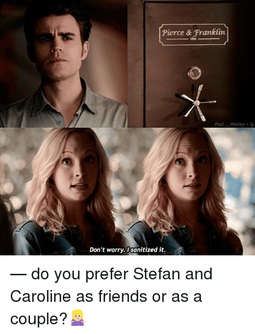 Franklinator: Pierce & Franklin  aul. Wesley i  Don't worry. I sanitized it. — do you prefer Stefan and Caroline as friends or as a couple?🤷🏼‍♀️