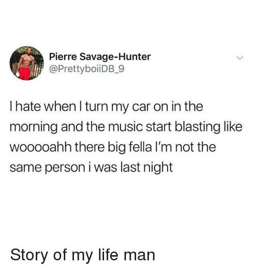Funny, Life, and Music: Pierre Savage-Hunter  @PrettyboiiDB_9  I hate when l turn my car on in the  morning and the music start blasting like  wooooahh there big fella I'm not the  same person i was last night Story of my life man