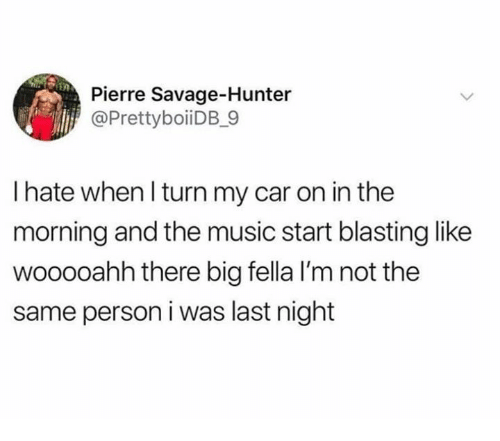Dank, Music, and Savage: Pierre Savage-Hunter  @PrettyboiiDB_9  I hate when l turn my car on in the  morning and the music start blasting like  wooooahh there big fella I'm not the  same person i was last night