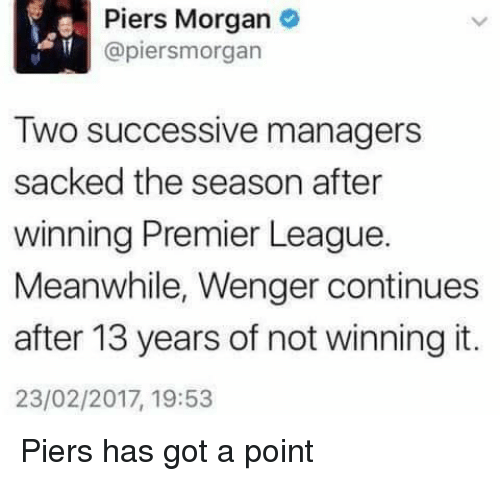 premiere league: Piers Morgan  apiersmorgan  Two successive managers  sacked the season after  winning Premier League  Meanwhile, Wenger continues  after 13 years of not winning it.  23/02/2017, 19:53 Piers has got a point