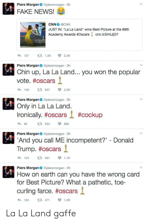 """Academy Awards, cnn.com, and Fake: Piers Morgan@piersmorgan 2h  FAKE NEWS!  CNN CNN  JUST IN: """"La La Land"""" wins Best Picture at the 89th  Academy Awards #Oscars ! cnn.it/2mtJj07  わ127 t 1.3K 2.3K  Piers Morganpiersmorgan 2h  Chin up, La La Land... you won the popular  vote. #oscars  1489272.5K  Piers Morgan piersmorgan 2h  Only in La La Land.  Ironically, #oscars l #cockup  h 66  Piers Morgan@piersmorgan 2h  And you call ME incompetent?"""" Donald  t3 254  880  Trump. #oscars і  1343811.1  Piers Morgan@piersmorgan 2h  How on earth can you have the wrong card  for Best Picture? What a pathetic, toe-  curling farce. #oscars l  154471  1.2K La La Land gaffe"""
