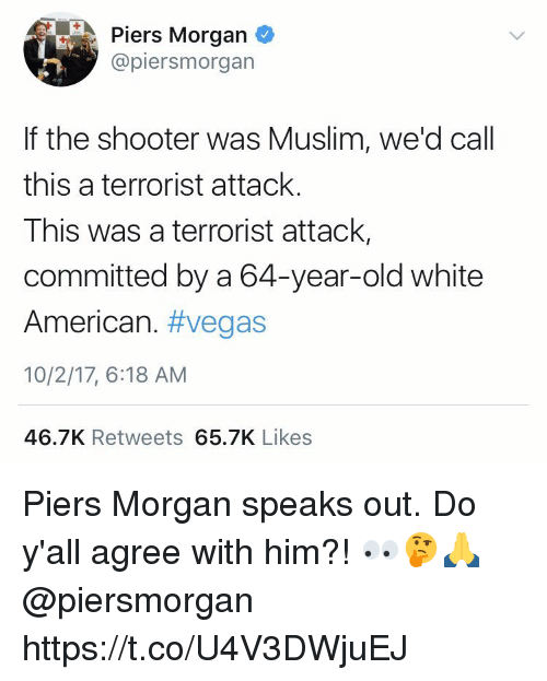 Muslim, Las Vegas, and American: Piers Morgan  @piersmorgan  If the shooter was Muslim, we'd call  this a terrorist attack.  This was a terrorist attack,  committed by a 64-year-old white  American. #vegas  10/2/17, 6:18 AM  46.7K Retweets 65.7K Likes Piers Morgan speaks out. Do y'all agree with him?! 👀🤔🙏 @piersmorgan https://t.co/U4V3DWjuEJ