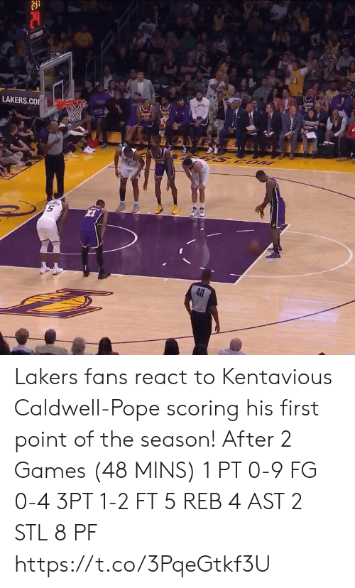 React: piey  LAKERS.CO  UOS S  40 Lakers fans react to Kentavious Caldwell-Pope scoring his first point of the season!   After 2 Games (48 MINS) 1 PT  0-9 FG 0-4 3PT 1-2 FT 5 REB 4 AST 2 STL 8 PF https://t.co/3PqeGtkf3U