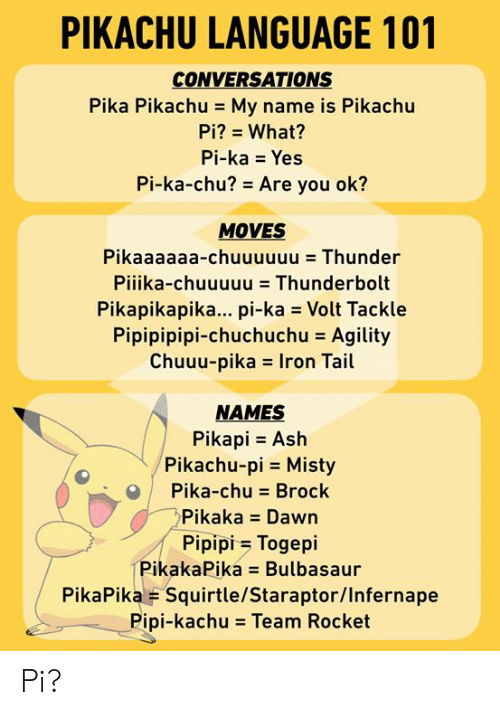 bulbasaur: PIKACHU LANGUAGE 101  CONVERSATIONS  Pika Pikachu - My name is Pikachu  Pi? What?  Pi-ka Yes  Pi-ka-chu? Are you ok?  MOVES  Pikaaaaaa-chuuuuuu Thunder  Pilika-chuuuuu = Thunderbolt  Pikapikapika... pi-ka Volt Tackle  Pipipipipi-chuchuchu = Agility  Chuuu-pikas Iron Tail  NAMES  Pikapi Ash  Pikachu-pi Misty  Pika-chu Brock  Pikaka Dawn  Pipipi Togepi  PikakaPika Bulbasaur  PikaPika F Squirtle/Staraptor/Infernape  Pipi-kachu = Team Rocket Pi?