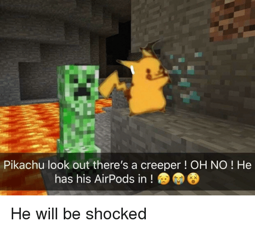 Pikachu, Will, and Creeper: Pikachu look out there's a creeper! OH NO ! He  has his AirPods in!