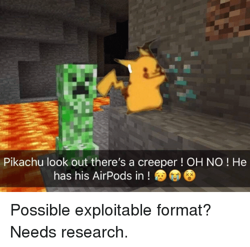 Pikachu, Format, and Creeper: Pikachu look out there's a creeper! OH NO ! He  has his AirPods in! Possible exploitable format? Needs research.