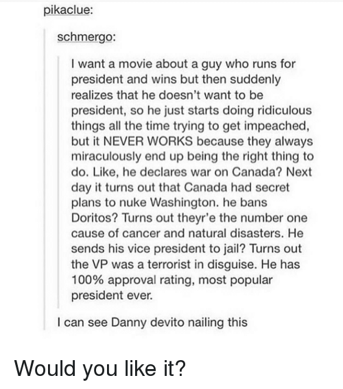 Memes, Danny Devito, and 🤖: pikaclue:  schmergo:  I want a movie about a guy who runs for  president and wins but then suddenly  realizes that he doesn't want to be  president, so he just starts doing ridiculous  things all the time trying to get impeached  but it NEVER WORKS because they always  miraculously end up being the right thing to  do. Like, he declares war on Canada? Next  day it turns out that Canada had secret  plans to nuke Washington. he bans  Doritos? Turns out theyr'e the number one  cause of cancer and natural disasters. He  sends his vice president to jail? Turns out  the VP was a terrorist in disguise. He has  100% approval rating, most popular  president ever.  I can see Danny devito nailing this Would you like it?