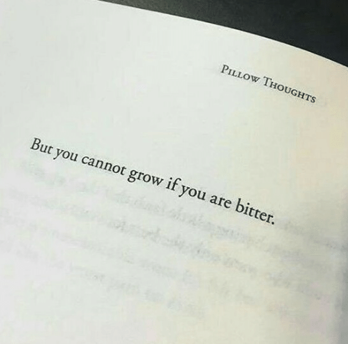 Grow, Pillow, and You: PILLOW THOUGHTS  But you cannot grow if you are bitter.