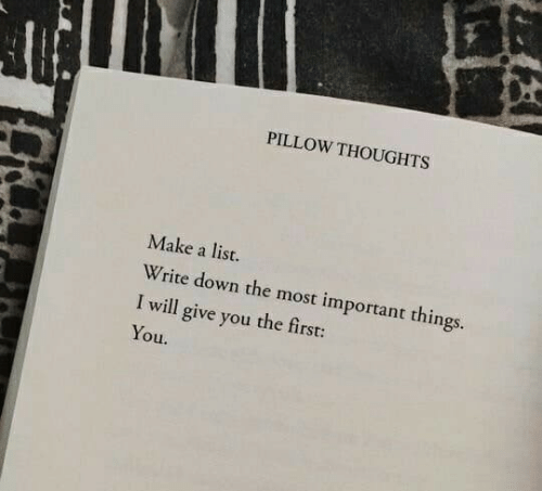 Make A, List, and Down: PILLOW THOUGHTS  Make a list.  Write down the most important things.  I will give you the first:  You.