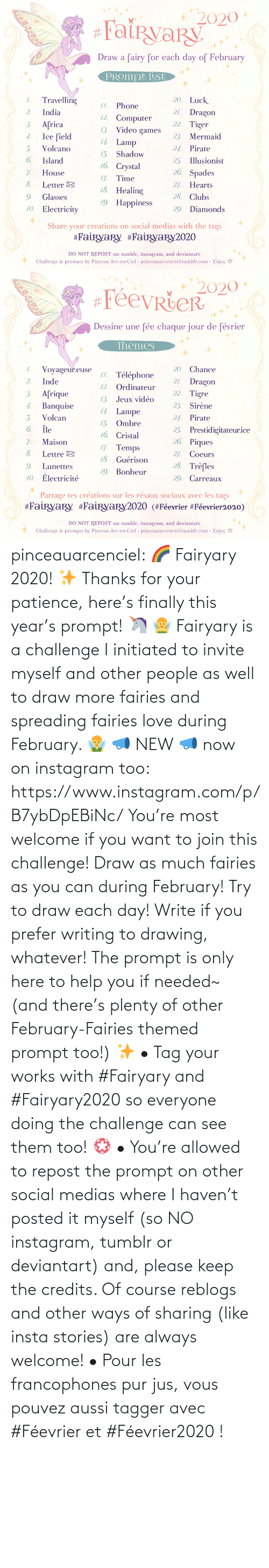 tag: pinceauarcenciel: 🌈 Fairyary 2020! ✨ Thanks for your patience, here's finally this year's prompt! 🦄 🧚‍♀️ Fairyary is a challenge I initiated to invite myself and other people as well to draw more fairies and spreading fairies love during February. 🧚‍♂️ 📣 NEW 📣 now on instagram too: https://www.instagram.com/p/B7ybDpEBiNc/ You're most welcome if you want to join this challenge! Draw as much fairies as you can during February! Try to draw each day! Write if you prefer writing to drawing, whatever! The prompt is only here to help you if needed~ (and there's plenty of other February-Fairies themed prompt too!) ✨ • Tag your works with #Fairyary and #Fairyary2020 so everyone doing the challenge can see them too! 💮 • You're allowed to repost the prompt on other social medias where I haven't posted it myself (so NO instagram, tumblr or deviantart) and, please keep the credits. Of course reblogs and other ways of sharing (like insta stories) are always welcome!