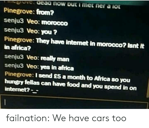 Africa, Cars, and Food: Pinegrove: from?  senju3 Veo: morocco  senju3 Veo: you ?  Pinegrove: They have internet in morocco? Isnt It  in africa?  senju3 Veo: really man  senju3 Veo: yes in africa  Pinegrove: I send £5 a month to Africa so you  hungry fellas can have food and you spend in on  internet?- failnation:  We have cars too