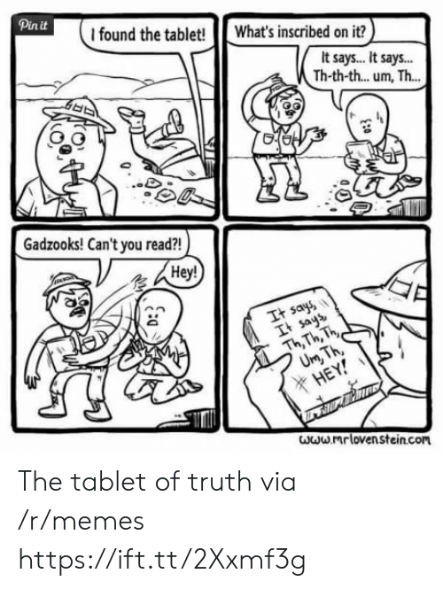 Ays: Pinit  I found the tablet! What's inscribed on it?  It says.. It says..  Th-th-th... um, Th...  Gadzooks! Can't you read?!  Hey!  It say  It ays  Th Th, h  X HE  www mr loven stein.com The tablet of truth via /r/memes https://ift.tt/2Xxmf3g