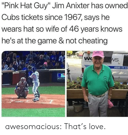 """Cheating, Love, and Mlb: """"Pink Hat Guy"""" Jim Anixter has owned  Cubs tickets since 1967, says he  wears hat so wife of 46 years knows  he's at the game & not cheating  WC  Chicagos  WS  AROUND THE CLO  MLB.co awesomacious:  That's love."""